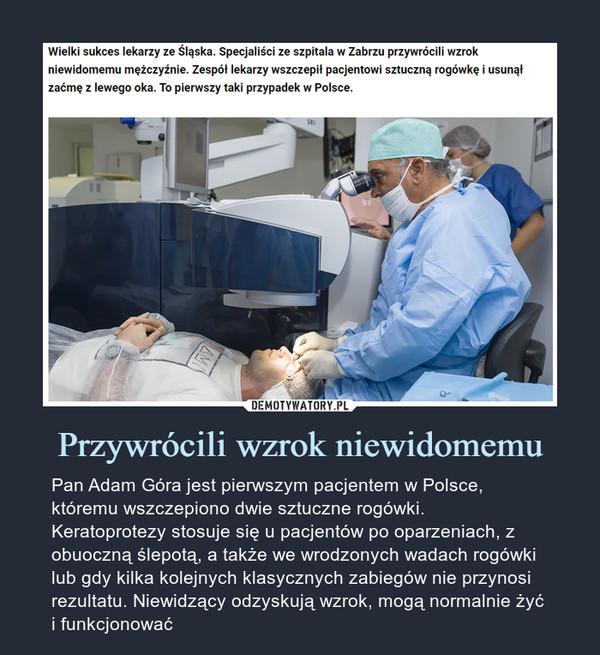 Przywrócili wzrok niewidomemu – Pan Adam Góra jest pierwszym pacjentem w Polsce, któremu wszczepiono dwie sztuczne rogówki. Keratoprotezy stosuje się u pacjentów po oparzeniach, z obuoczną ślepotą, a także we wrodzonych wadach rogówki lub gdy kilka kolejnych klasycznych zabiegów nie przynosi rezultatu. Niewidzący odzyskują wzrok, mogą normalnie żyć i funkcjonować Wielki sukces lekarzy ze Śląska. Specjaliści ze szpitala w Zabrzu przywrócili wzrok niewidomemu mężczyźnie. Zespół lekarzy wszczepił pacjentowi sztuczną rogówkę i usunął zaćmę z lewego oka. To pierwszy taki przypadek w Polsce.
