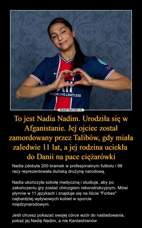 To jest Nadia Nadim. Urodziła się w Afganistanie. Jej ojciec został zamordowany przez Talibów, gdy miała zaledwie 11 lat, a jej rodzina uciekła  do Danii na pace ciężarówki