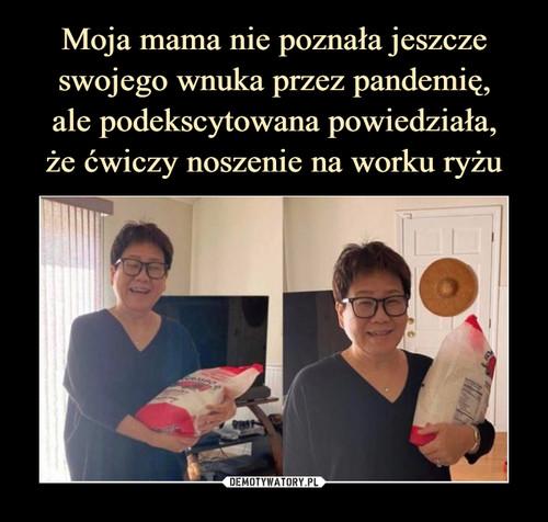 Moja mama nie poznała jeszcze swojego wnuka przez pandemię, ale podekscytowana powiedziała, że ćwiczy noszenie na worku ryżu