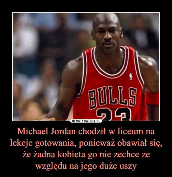 Michael Jordan chodził w liceum na lekcje gotowania, ponieważ obawiał się, że żadna kobieta go nie zechce ze względu na jego duże uszy –