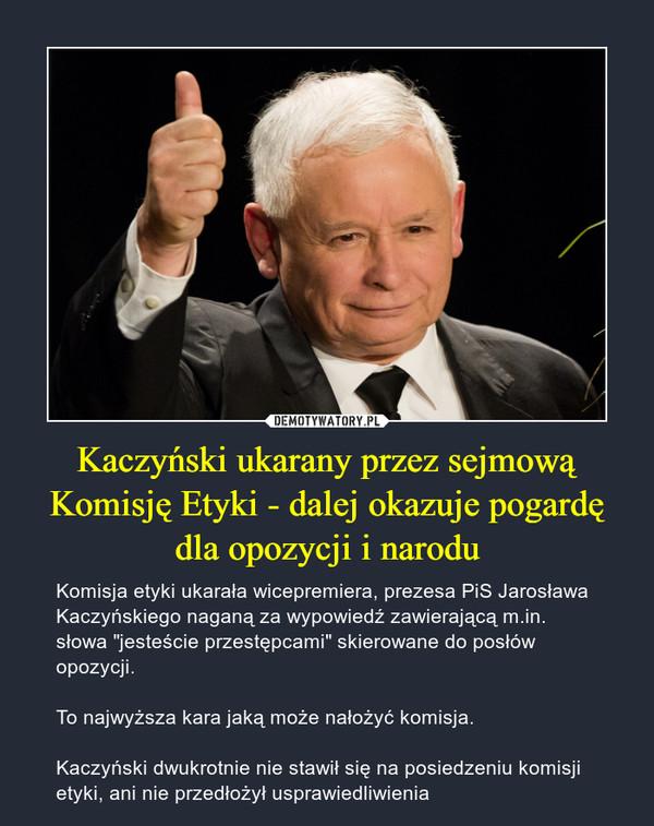 """Kaczyński ukarany przez sejmową Komisję Etyki - dalej okazuje pogardę dla opozycji i narodu – Komisja etyki ukarała wicepremiera, prezesa PiS Jarosława Kaczyńskiego naganą za wypowiedź zawierającą m.in. słowa """"jesteście przestępcami"""" skierowane do posłów opozycji.To najwyższa kara jaką może nałożyć komisja.Kaczyński dwukrotnie nie stawił się na posiedzeniu komisji etyki, ani nie przedłożył usprawiedliwienia"""