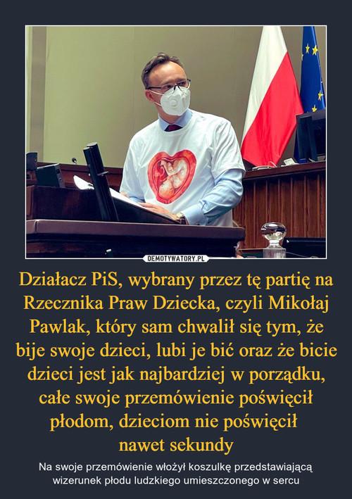 Działacz PiS, wybrany przez tę partię na Rzecznika Praw Dziecka, czyli Mikołaj Pawlak, który sam chwalił się tym, że bije swoje dzieci, lubi je bić oraz że bicie dzieci jest jak najbardziej w porządku, całe swoje przemówienie poświęcił płodom, dzieciom nie poświęcił  nawet sekundy