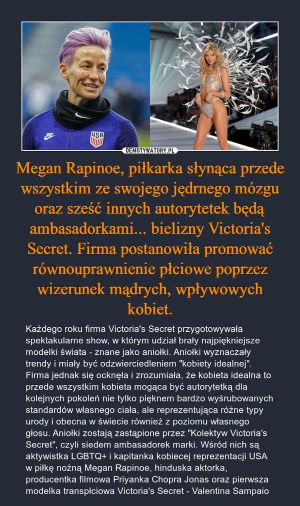 """Megan Rapinoe, piłkarka słynąca przede wszystkim ze swojego jędrnego mózgu oraz sześć innych autorytetek będą ambasadorkami... bielizny Victoria's Secret. Firma postanowiła promować równouprawnienie płciowe poprzez wizerunek mądrych, wpływowych kobiet. – Każdego roku firma Victoria's Secret przygotowywała spektakularne show, w którym udział brały najpiękniejsze modelki świata - znane jako aniołki. Aniołki wyznaczały trendy i miały być odzwierciedleniem """"kobiety idealnej"""". Firma jednak się ocknęła i zrozumiała, że kobieta idealna to przede wszystkim kobieta mogąca być autorytetką dla kolejnych pokoleń nie tylko pięknem bardzo wyśrubowanych standardów własnego ciała, ale reprezentująca różne typy urody i obecna w świecie również z poziomu własnego głosu. Aniołki zostają zastąpione przez """"Kolektyw Victoria's Secret"""", czyli siedem ambasadorek marki. Wśród nich są aktywistka LGBTQ+ i kapitanka kobiecej reprezentacji USA w piłkę nożną Megan Rapinoe, hinduska aktorka, producentka filmowa Priyanka Chopra Jonas oraz pierwsza modelka transpłciowa Victoria's Secret - Valentina Sampaio"""