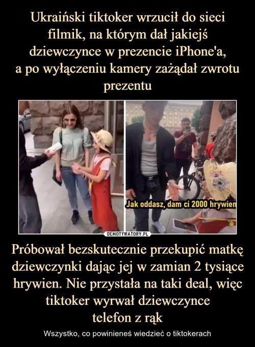 Ukraiński tiktoker wrzucił do sieci filmik, na którym dał jakiejś dziewczynce w prezencie iPhone'a, a po wyłączeniu kamery zażądał zwrotu prezentu Próbował bezskutecznie przekupić matkę dziewczynki dając jej w zamian 2 tysiące hrywien. Nie przystała na taki deal, więc tiktoker wyrwał dziewczynce telefon z rąk