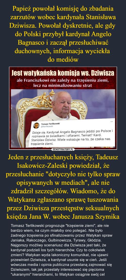 """Papież powołał komisję do zbadania zarzutów wobec kardynała Stanisława Dziwisza. Powołał dyskretnie, ale gdy  do Polski przybył kardynał Angelo Bagnasco i zaczął przesłuchiwać duchownych, informacja wyciekła  do mediów Jeden z przesłuchanych księży, Tadeusz Isakowicz-Zaleski powiedział, że przesłuchanie """"dotyczyło nie tylko spraw opisywanych w mediach"""", ale nie zdradził szczegółów. Wiadomo, że do Watykanu zgłaszano sprawę tuszowania przez Dziwisza przestępstw seksualnych księdza Jana W. wobec Janusza Szymika"""