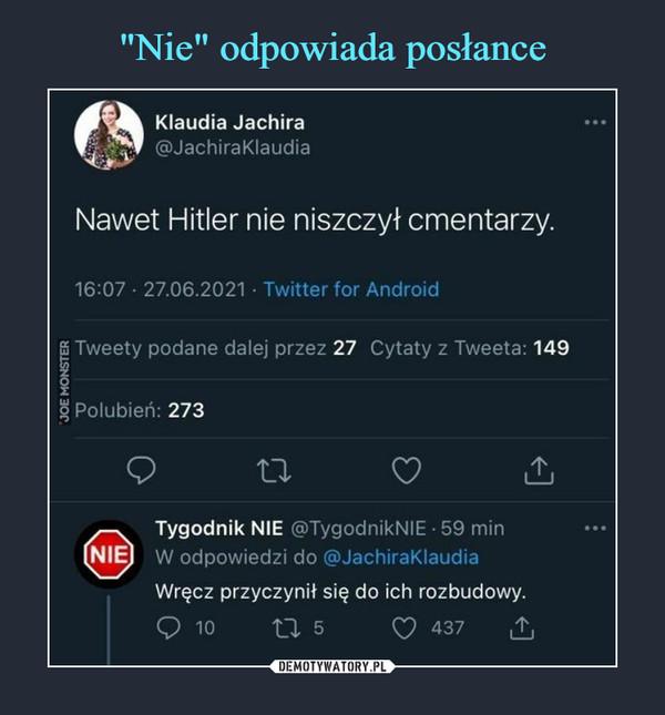 –  Klaudia Jachira@JachiraKlaudiaNawet Hitler nie niszczył cmentarzy.16:07 • 27.06.2021 • Twitter for AndroidTygodnik NIE @TygodnikNIE • 59 minW odpowiedzi do @JachiraKlaudiaWręcz przyczynił się do ich rozbudowy.