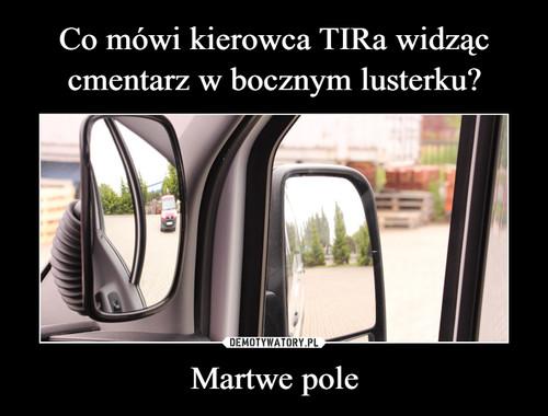 Co mówi kierowca TIRa widząc cmentarz w bocznym lusterku? Martwe pole