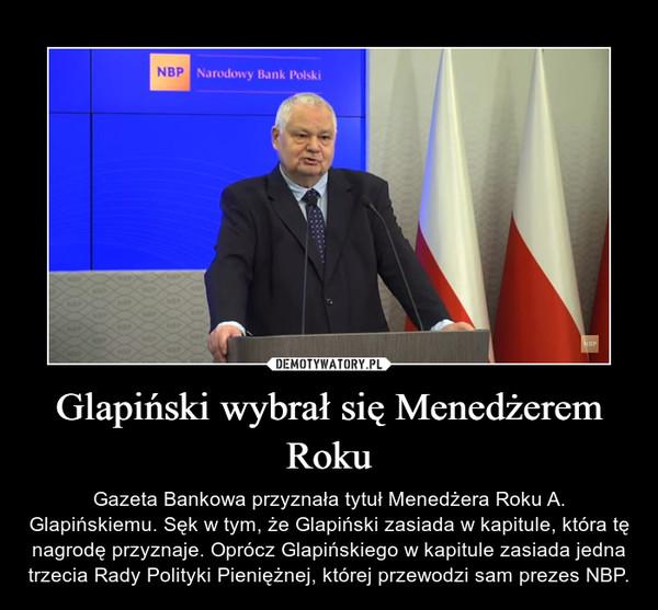 Glapiński wybrał się Menedżerem Roku – Gazeta Bankowa przyznała tytuł Menedżera Roku A. Glapińskiemu. Sęk w tym, że Glapiński zasiada w kapitule, która tę nagrodę przyznaje. Oprócz Glapińskiego w kapitule zasiada jedna trzecia Rady Polityki Pieniężnej, której przewodzi sam prezes NBP.