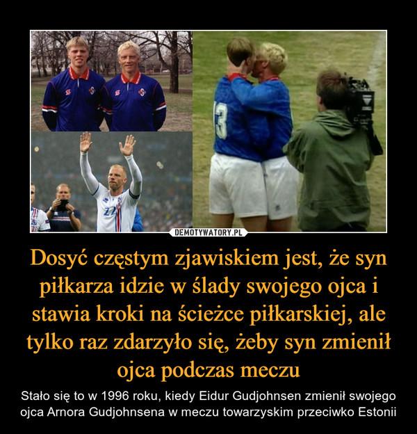 Dosyć częstym zjawiskiem jest, że syn piłkarza idzie w ślady swojego ojca i stawia kroki na ścieżce piłkarskiej, ale tylko raz zdarzyło się, żeby syn zmienił ojca podczas meczu – Stało się to w 1996 roku, kiedy Eidur Gudjohnsen zmienił swojego ojca Arnora Gudjohnsena w meczu towarzyskim przeciwko Estonii