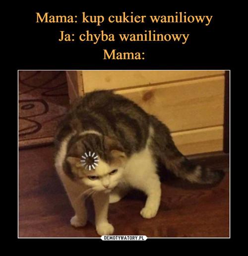Mama: kup cukier waniliowy Ja: chyba wanilinowy Mama: