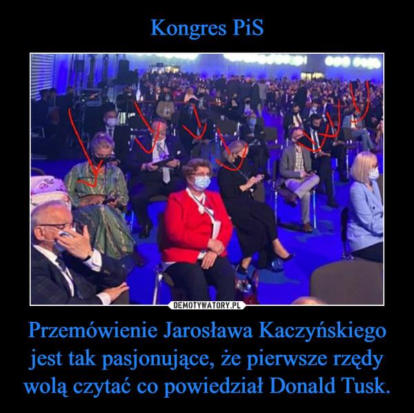 Przemówienie Jarosława Kaczyńskiego jest tak pasjonujące, że pierwsze rzędy wolą czytać co powiedział Donald Tusk. –