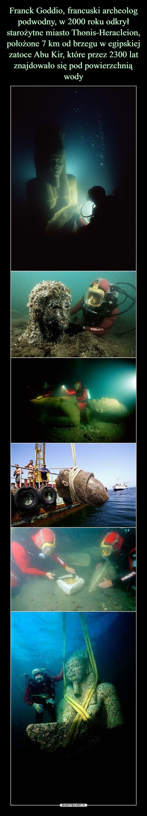 Franck Goddio, francuski archeolog podwodny, w 2000 roku odkrył starożytne miasto Thonis-Heracleion, położone 7 km od brzegu w egipskiej zatoce Abu Kir, które przez 2300 lat znajdowało się pod powierzchnią wody
