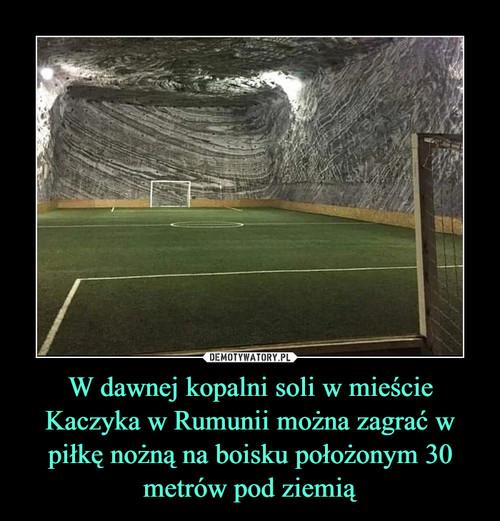 W dawnej kopalni soli w mieście Kaczyka w Rumunii można zagrać w piłkę nożną na boisku położonym 30 metrów pod ziemią