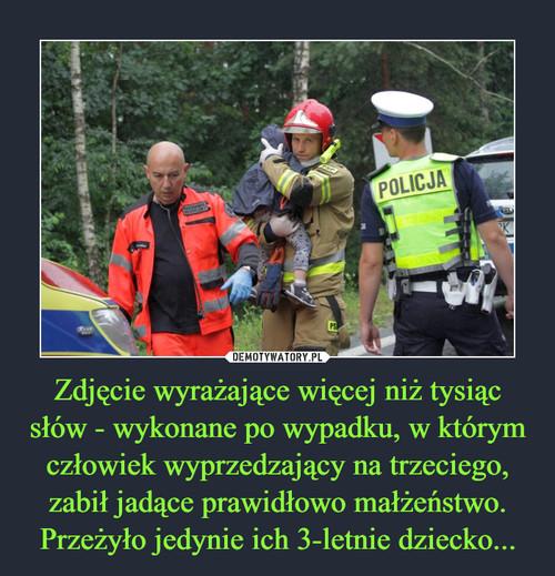 Zdjęcie wyrażające więcej niż tysiąc słów - wykonane po wypadku, w którym człowiek wyprzedzający na trzeciego, zabił jadące prawidłowo małżeństwo. Przeżyło jedynie ich 3-letnie dziecko...