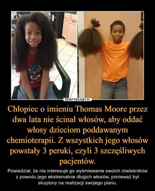 Chłopiec o imieniu Thomas Moore przez dwa lata nie ścinał włosów, aby oddać włosy dzieciom poddawanym chemioterapii. Z wszystkich jego włosów powstały 3 peruki, czyli 3 szczęśliwych pacjentów.