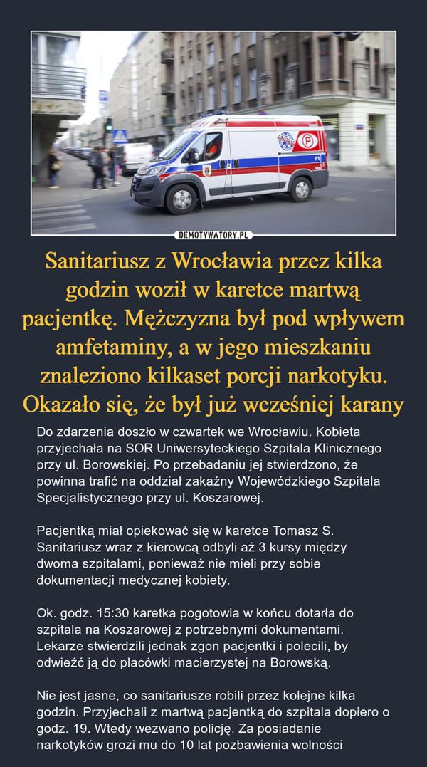 Sanitariusz z Wrocławia przez kilka godzin woził w karetce martwą pacjentkę. Mężczyzna był pod wpływem amfetaminy, a w jego mieszkaniu znaleziono kilkaset porcji narkotyku. Okazało się, że był już wcześniej karany – Do zdarzenia doszło w czwartek we Wrocławiu. Kobieta przyjechała na SOR Uniwersyteckiego Szpitala Klinicznego przy ul. Borowskiej. Po przebadaniu jej stwierdzono, że powinna trafić na oddział zakaźny Wojewódzkiego Szpitala Specjalistycznego przy ul. Koszarowej.Pacjentką miał opiekować się w karetce Tomasz S. Sanitariusz wraz z kierowcą odbyli aż 3 kursy między dwoma szpitalami, ponieważ nie mieli przy sobie dokumentacji medycznej kobiety.Ok. godz. 15:30 karetka pogotowia w końcu dotarła do szpitala na Koszarowej z potrzebnymi dokumentami. Lekarze stwierdzili jednak zgon pacjentki i polecili, by odwieźć ją do placówki macierzystej na Borowską.Nie jest jasne, co sanitariusze robili przez kolejne kilka godzin. Przyjechali z martwą pacjentką do szpitala dopiero o godz. 19. Wtedy wezwano policję. Za posiadanie narkotyków grozi mu do 10 lat pozbawienia wolności