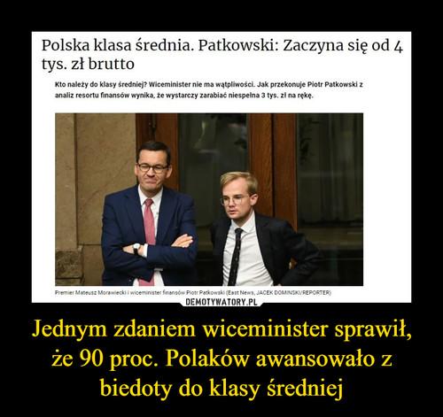 Jednym zdaniem wiceminister sprawił, że 90 proc. Polaków awansowało z biedoty do klasy średniej