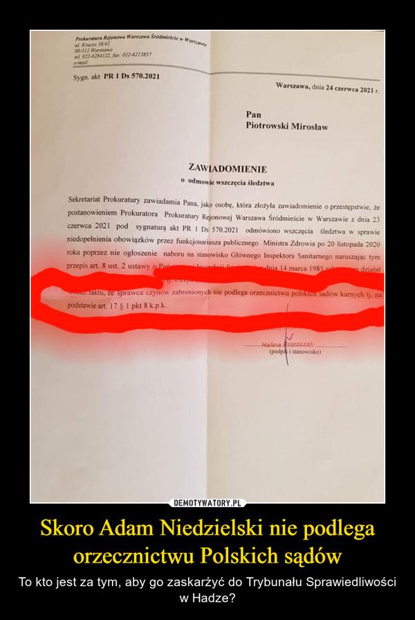 Skoro Adam Niedzielski nie podlega orzecznictwu Polskich sądów – To kto jest za tym, aby go zaskarżyć do Trybunału Sprawiedliwości w Hadze?