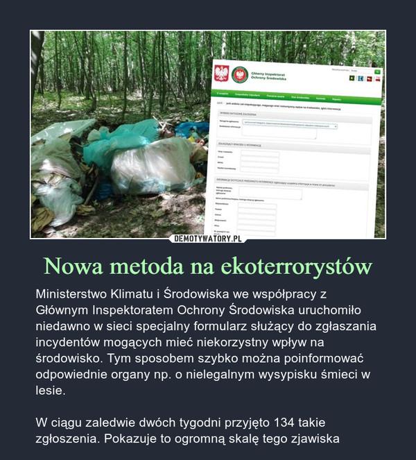 Nowa metoda na ekoterrorystów – Ministerstwo Klimatu i Środowiska we współpracy z Głównym Inspektoratem Ochrony Środowiska uruchomiło niedawno w sieci specjalny formularz służący do zgłaszania incydentów mogących mieć niekorzystny wpływ na środowisko. Tym sposobem szybko można poinformować odpowiednie organy np. o nielegalnym wysypisku śmieci w lesie.W ciągu zaledwie dwóch tygodni przyjęto 134 takie zgłoszenia. Pokazuje to ogromną skalę tego zjawiska