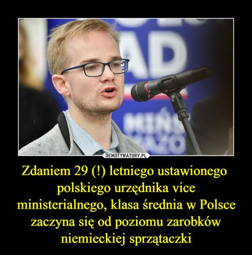 Zdaniem 29 (!) letniego ustawionego  polskiego urzędnika vice ministerialnego, klasa średnia w Polsce zaczyna się od poziomu zarobków niemieckiej sprzątaczki