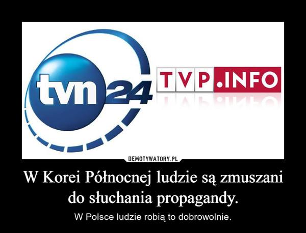 W Korei Północnej ludzie są zmuszani do słuchania propagandy. – W Polsce ludzie robią to dobrowolnie.