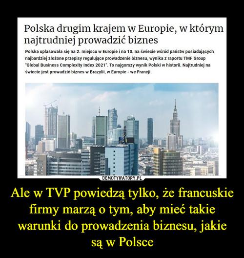 Ale w TVP powiedzą tylko, że francuskie firmy marzą o tym, aby mieć takie warunki do prowadzenia biznesu, jakie są w Polsce