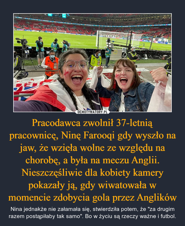 """Pracodawca zwolnił 37-letnią pracownicę, Ninę Farooqi gdy wyszło na jaw, że wzięła wolne ze względu na chorobę, a była na meczu Anglii. Nieszczęśliwie dla kobiety kamery pokazały ją, gdy wiwatowała w momencie zdobycia gola przez Anglików – Nina jednakże nie załamała się, stwierdziła potem, że """"za drugim razem postąpiłaby tak samo"""". Bo w życiu są rzeczy ważne i futbol."""