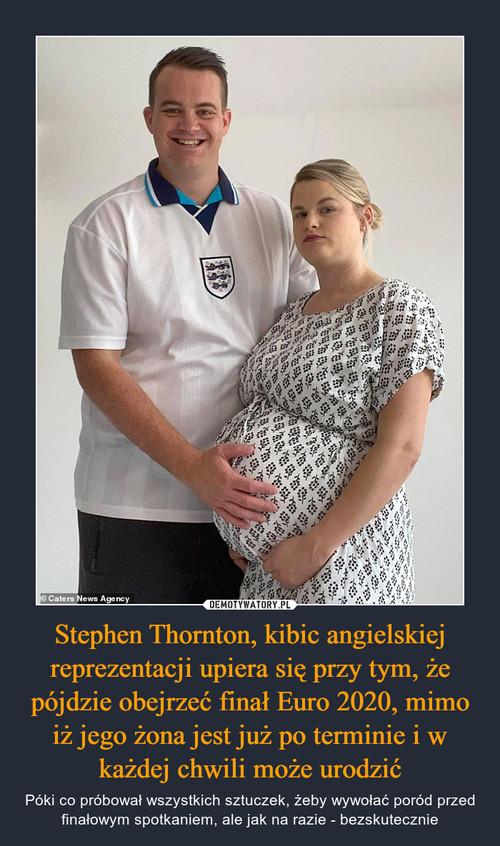 Stephen Thornton, kibic angielskiej reprezentacji upiera się przy tym, że pójdzie obejrzeć finał Euro 2020, mimo iż jego żona jest już po terminie i w każdej chwili może urodzić