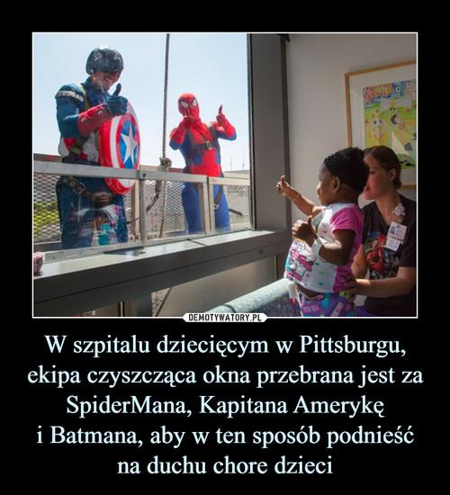 W szpitalu dziecięcym w Pittsburgu, ekipa czyszcząca okna przebrana jest za SpiderMana, Kapitana Amerykę i Batmana, aby w ten sposób podnieść na duchu chore dzieci