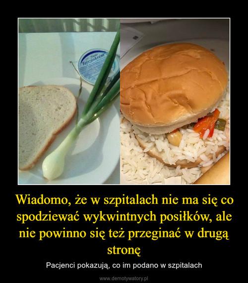 Wiadomo, że w szpitalach nie ma się co spodziewać wykwintnych posiłków, ale nie powinno się też przeginać w drugą stronę