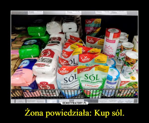 Żona powiedziała: Kup sól. –