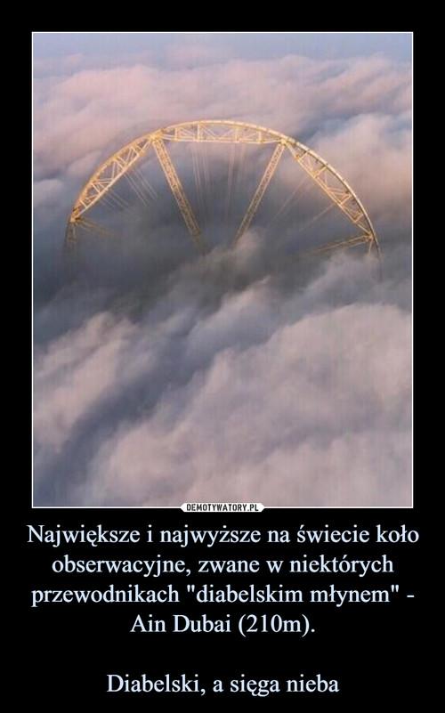"""Największe i najwyższe na świecie koło obserwacyjne, zwane w niektórych przewodnikach """"diabelskim młynem"""" - Ain Dubai (210m).  Diabelski, a sięga nieba"""