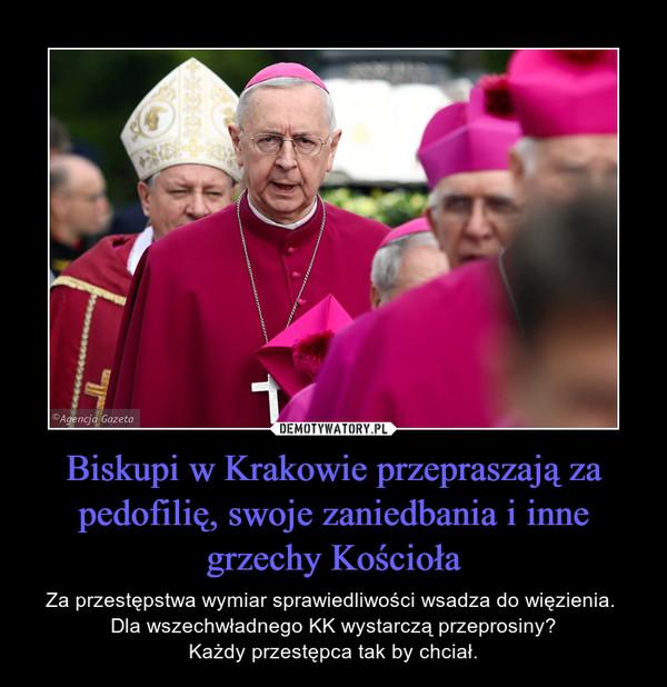 Biskupi w Krakowie przepraszają za pedofilię, swoje zaniedbania i inne grzechy Kościoła – Za przestępstwa wymiar sprawiedliwości wsadza do więzienia. Dla wszechwładnego KK wystarczą przeprosiny?Każdy przestępca tak by chciał.