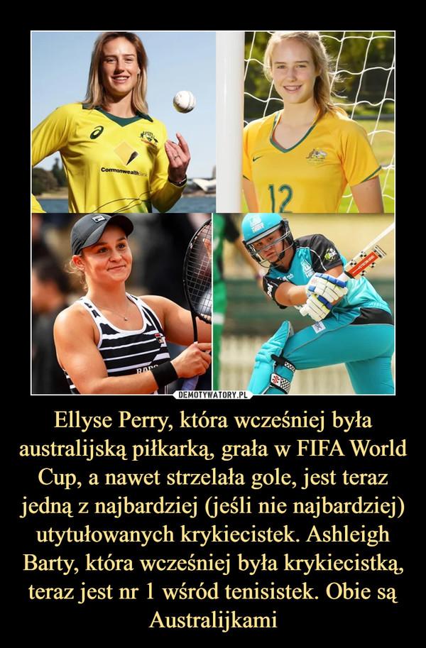 Ellyse Perry, która wcześniej była australijską piłkarką, grała w FIFA World Cup, a nawet strzelała gole, jest teraz jedną z najbardziej (jeśli nie najbardziej) utytułowanych krykiecistek. Ashleigh Barty, która wcześniej była krykiecistką, teraz jest nr 1 wśród tenisistek. Obie są Australijkami –