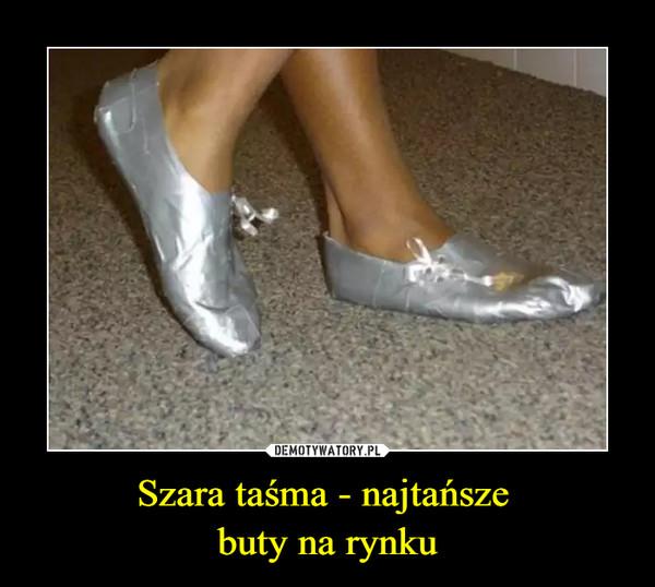 Szara taśma - najtańsze buty na rynku –