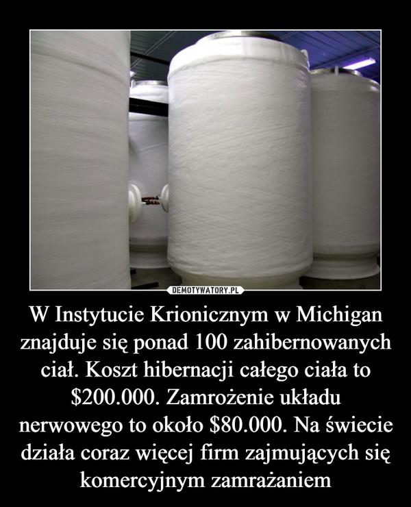 W Instytucie Krionicznym w Michigan znajduje się ponad 100 zahibernowanych ciał. Koszt hibernacji całego ciała to $200.000. Zamrożenie układu nerwowego to około $80.000. Na świecie działa coraz więcej firm zajmujących się komercyjnym zamrażaniem –