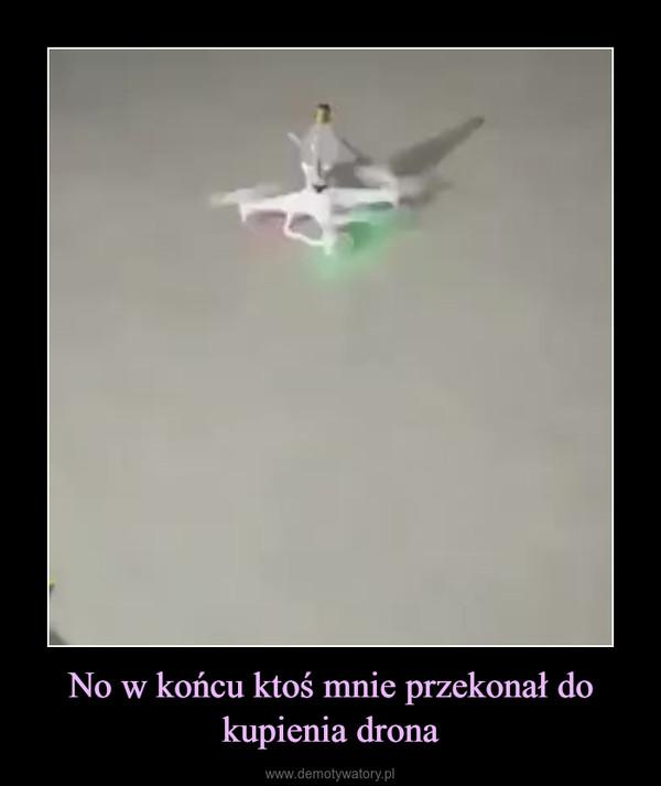 No w końcu ktoś mnie przekonał do kupienia drona –