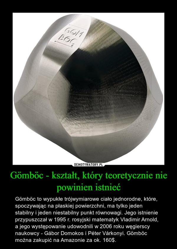 Gömböc - kształt, który teoretycznie nie powinien istnieć – Gömböc to wypukłe trójwymiarowe ciało jednorodne, które, spoczywając na płaskiej powierzchni, ma tylko jeden stabilny i jeden niestabilny punkt równowagi. Jego istnienie przypuszczał w 1995 r. rosyjski matematyk Vladimir Arnold, a jego występowanie udowodnili w 2006 roku węgierscy naukowcy - Gábor Domokos i Péter Várkonyi. Gömböc można zakupić na Amazonie za ok. 160$.