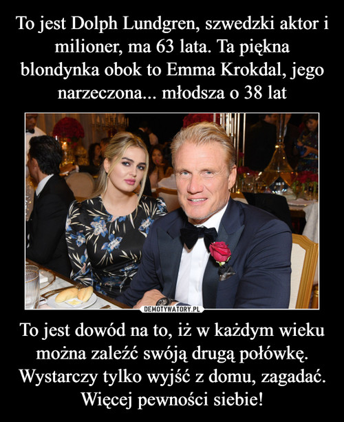 To jest Dolph Lundgren, szwedzki aktor i milioner, ma 63 lata. Ta piękna blondynka obok to Emma Krokdal, jego narzeczona... młodsza o 38 lat To jest dowód na to, iż w każdym wieku można zaleźć swóją drugą połówkę. Wystarczy tylko wyjść z domu, zagadać. Więcej pewności siebie!