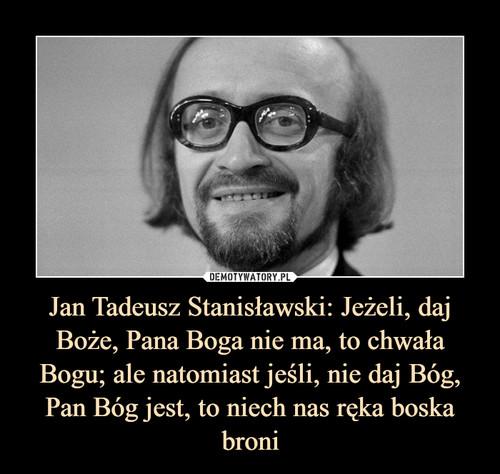 Jan Tadeusz Stanisławski: Jeżeli, daj Boże, Pana Boga nie ma, to chwała Bogu; ale natomiast jeśli, nie daj Bóg, Pan Bóg jest, to niech nas ręka boska broni