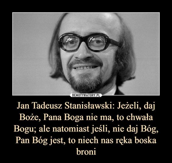 Jan Tadeusz Stanisławski: Jeżeli, daj Boże, Pana Boga nie ma, to chwała Bogu; ale natomiast jeśli, nie daj Bóg, Pan Bóg jest, to niech nas ręka boska broni –