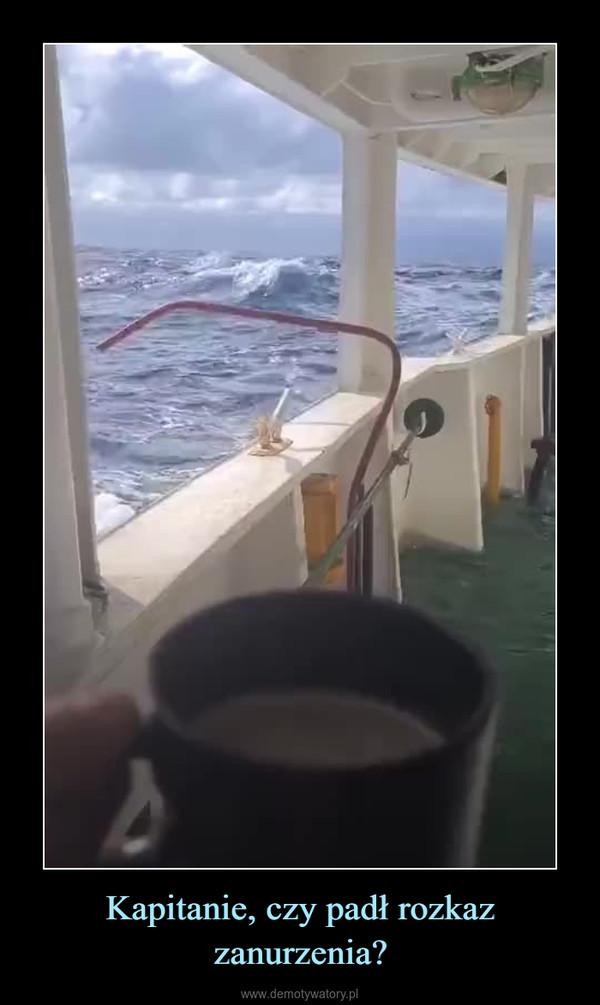 Kapitanie, czy padł rozkaz zanurzenia? –