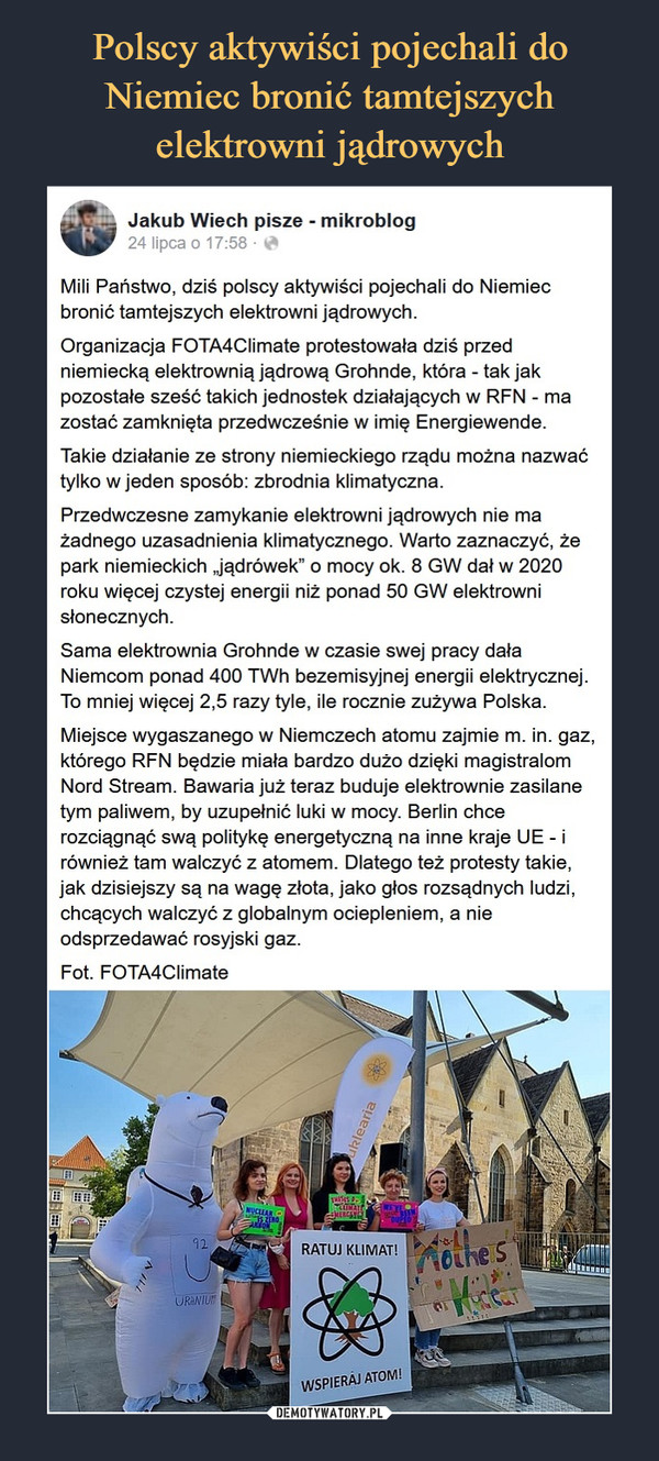 """–  Jakub Wiech pisze - mikroblog24 lipcaMili Państwo, dziś polscy aktywiści pojechali do Niemiec bronić tamtejszych elektrowni jądrowych.Organizacja FOTA4Climate protestowała dziś przed niemiecką elektrownią jądrową Grohnde, która - tak jak pozostałe sześć takich jednostek działających w RFN - ma zostać zamknięta przedwcześnie w imię Energiewende.Takie działanie ze strony niemieckiego rządu można nazwać tylko w jeden sposób: zbrodnia klimatyczna.Przedwczesne zamykanie elektrowni jądrowych nie ma żadnego uzasadnienia klimatycznego. Warto zaznaczyć, że park niemieckich """"jądrówek"""" o mocy ok. 8 GW dał w 2020 roku więcej czystej energii niż ponad 50 GW elektrowni słonecznych.Sama elektrownia Grohnde w czasie swej pracy dała Niemcom ponad 400 TWh bezemisyjnej energii elektrycznej. To mniej więcej 2,5 razy tyle, ile rocznie zużywa Polska.Miejsce wygaszanego w Niemczech atomu zajmie m. in. gaz, którego RFN będzie miała bardzo dużo dzięki magistralom Nord Stream. Bawaria już teraz buduje elektrownie zasilane tym paliwem, by uzupełnić luki w mocy. Berlin chce rozciągnąć swą politykę energetyczną na inne kraje UE - i również tam walczyć z atomem. Dlatego też protesty takie, jak dzisiejszy są na wagę złota, jako głos rozsądnych ludzi, chcących walczyć z globalnym ociepleniem, a nie odsprzedawać rosyjski gaz.Fot. FOTA4Climate"""