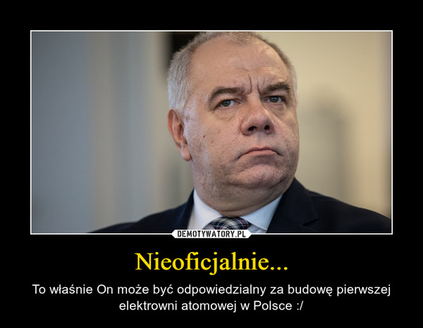 Nieoficjalnie... – To właśnie On może być odpowiedzialny za budowę pierwszej elektrowni atomowej w Polsce :/