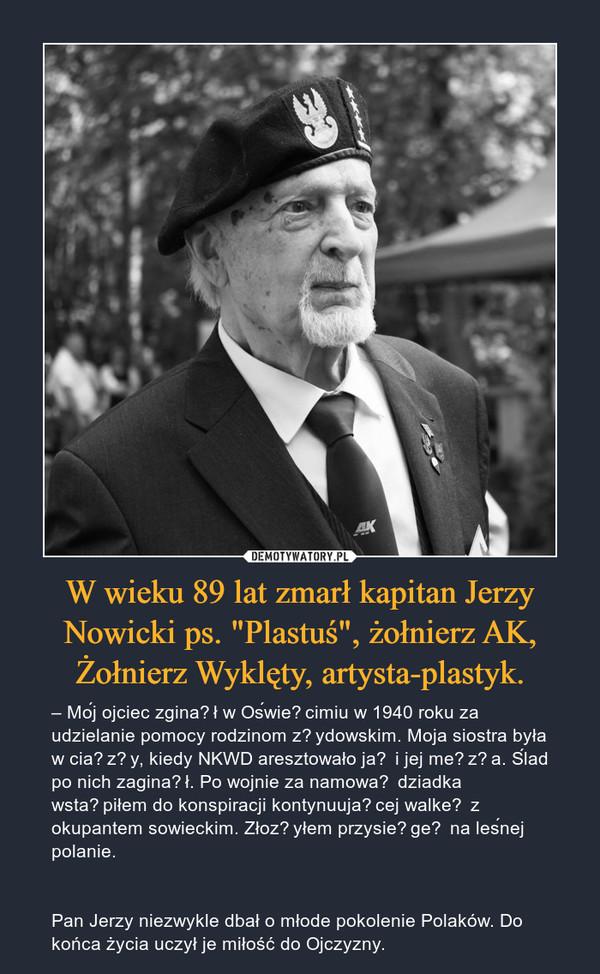 """W wieku 89 lat zmarł kapitan Jerzy Nowicki ps. """"Plastuś"""", żołnierz AK, Żołnierz Wyklęty, artysta-plastyk. – – Mój ojciec zginął w Oświęcimiu w 1940 roku za udzielanie pomocy rodzinom żydowskim. Moja siostra była w ciąży, kiedy NKWD aresztowało ją i jej męża. Ślad po nich zaginął. Po wojnie za namową dziadka wstąpiłem do konspiracji kontynuującej walkę z okupantem sowieckim. Złożyłem przysięgę na leśnej polanie.Pan Jerzy niezwykle dbał o młode pokolenie Polaków. Do końca życia uczył je miłość do Ojczyzny."""