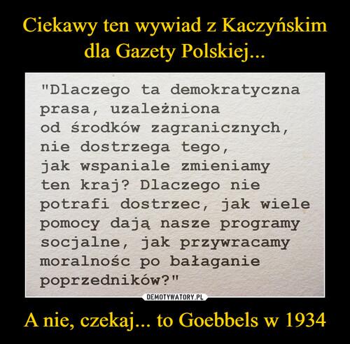 Ciekawy ten wywiad z Kaczyńskim dla Gazety Polskiej... A nie, czekaj... to Goebbels w 1934