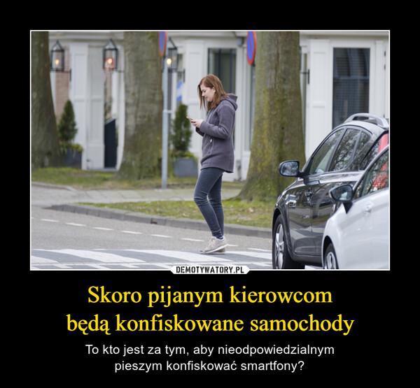 Skoro pijanym kierowcombędą konfiskowane samochody – To kto jest za tym, aby nieodpowiedzialnympieszym konfiskować smartfony?