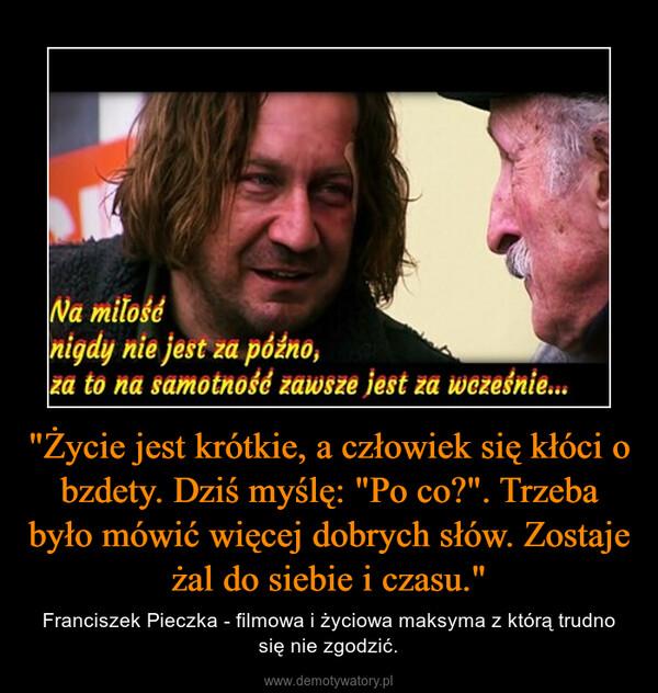 """""""Życie jest krótkie, a człowiek się kłóci o bzdety. Dziś myślę: """"Po co?"""". Trzeba było mówić więcej dobrych słów. Zostaje żal do siebie i czasu."""" – Franciszek Pieczka - filmowa i życiowa maksyma z którą trudno się nie zgodzić."""