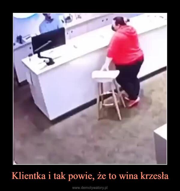 Klientka i tak powie, że to wina krzesła –
