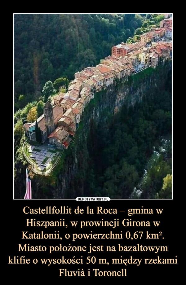 Castellfollit de la Roca – gmina w Hiszpanii, w prowincji Girona w Katalonii, o powierzchni 0,67 km². Miasto położone jest na bazaltowym klifie o wysokości 50 m, między rzekami Fluvià i Toronell –